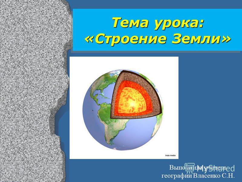 Тема урока: «Строение Земли» Выполнила учитель географии Власенко С.Н.