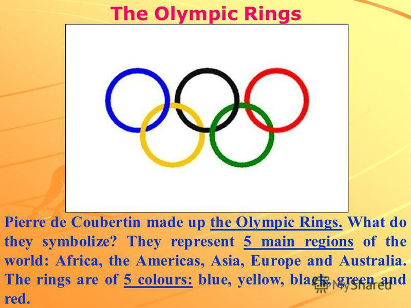 The Olympic Rings Pierre de Coubertin made up the Olympic Rings. What do they symbolize? They represent 5 main regions of the world: Africa, the Americas, Asia, Europe and Australia. The rings are of 5 colours: blue, yellow, black, green and red.