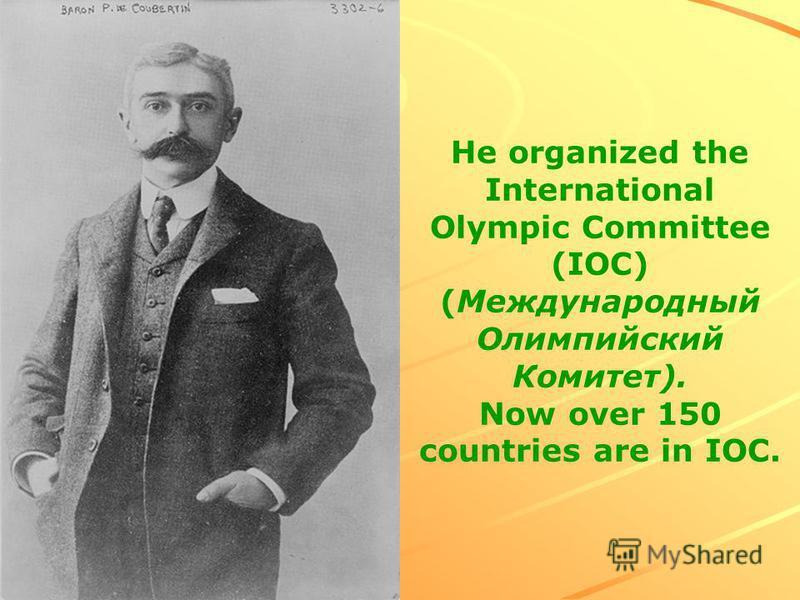 He organized the International Olympic Committee (IOC) (Международный Олимпийский Комитет). Now over 150 countries are in IOC.