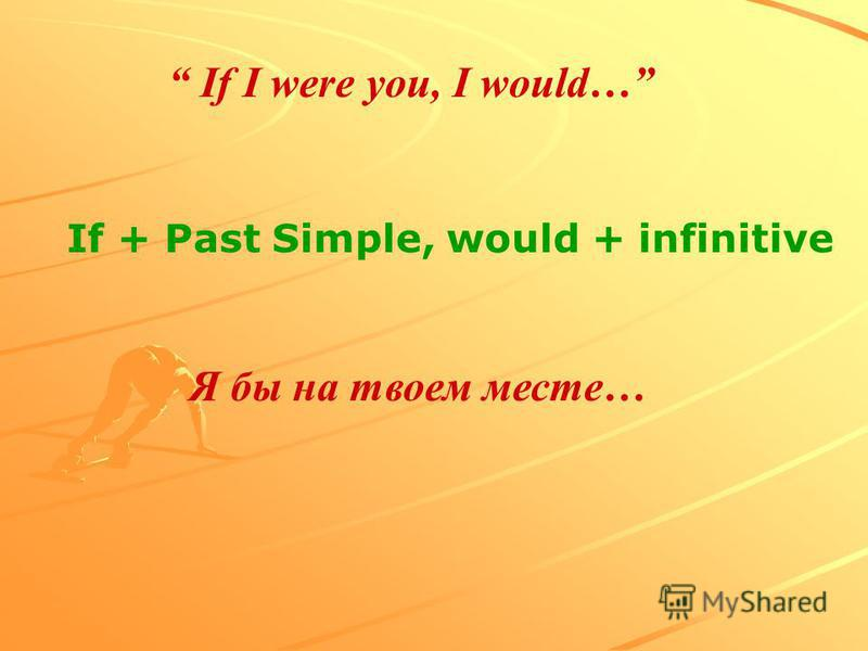 If I were you, I would… Я бы на твоем месте… If + Past Simple, would + infinitive
