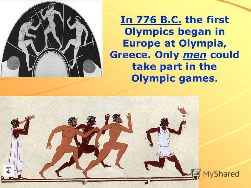 In 776 B.C. the first Olympics began in Europe at Olympia, Greece. Only men could take part in the Olympic games.