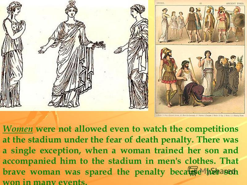 Women were not allowed even to watch the competitions at the stadium under the fear of death penalty. There was a single exception, when a woman trained her son and accompanied him to the stadium in men's clothes. That brave woman was spared the pena