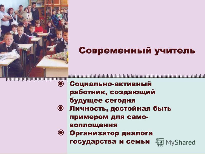 Современный учитель Социально-активный работник, создающий будущее сегодня Личность, достойная быть примером для само- воплощения Организатор диалога государства и семьи