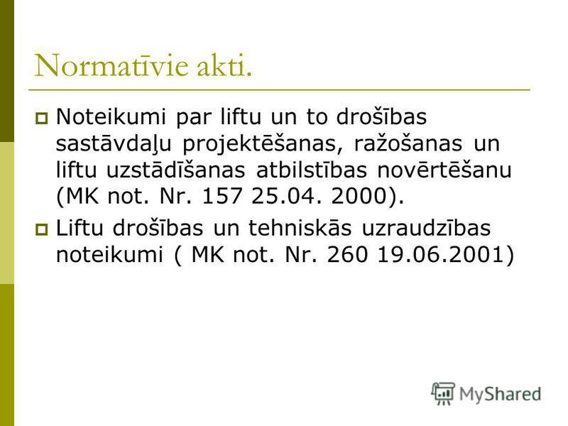 Normatīvie akti. Noteikumi par liftu un to drošības sastāvdaļu projektēšanas, ražošanas un liftu uzstādīšanas atbilstības novērtēšanu (MK not. Nr. 157 25.04. 2000). Liftu drošības un tehniskās uzraudzības noteikumi ( MK not. Nr. 260 19.06.2001)