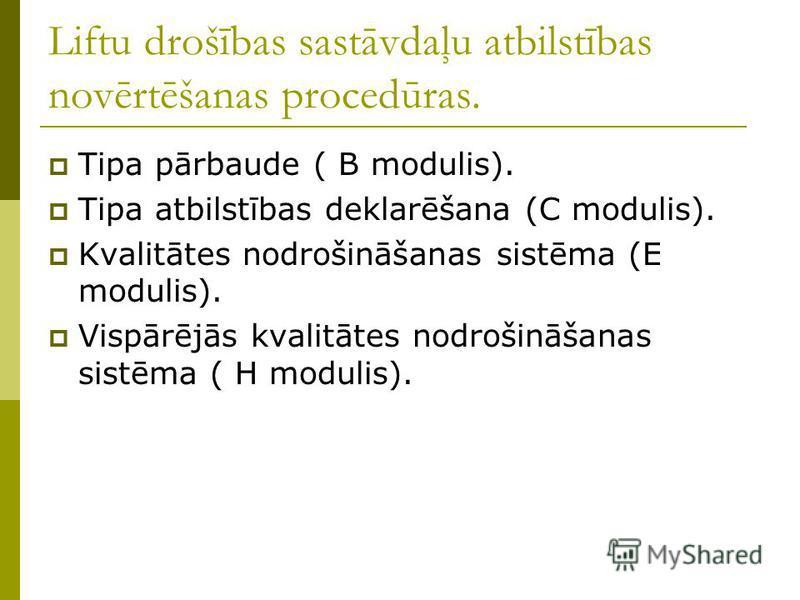 Liftu drošības sastāvdaļu atbilstības novērtēšanas procedūras. Tipa pārbaude ( B modulis). Tipa atbilstības deklarēšana (C modulis). Kvalitātes nodrošināšanas sistēma (E modulis). Vispārējās kvalitātes nodrošināšanas sistēma ( H modulis).