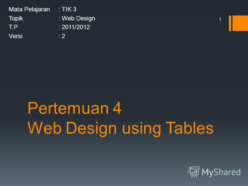 Pertemuan 4 Web Design using Tables Mata Pelajaran: TIK 3 Topik: Web Design T.P: 2011/2012 Versi: 2 1