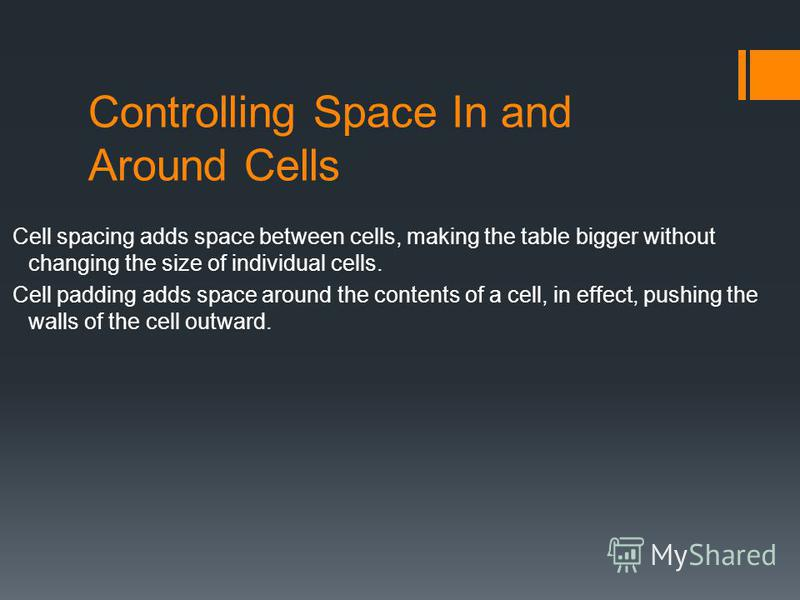 Controlling Space In and Around Cells Cell spacing adds space between cells, making the table bigger without changing the size of individual cells. Cell padding adds space around the contents of a cell, in effect, pushing the walls of the cell outwar