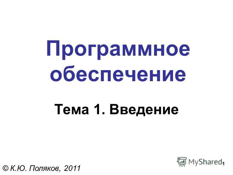 1 Программное обеспечение Тема 1. Введение © К.Ю. Поляков, 2011