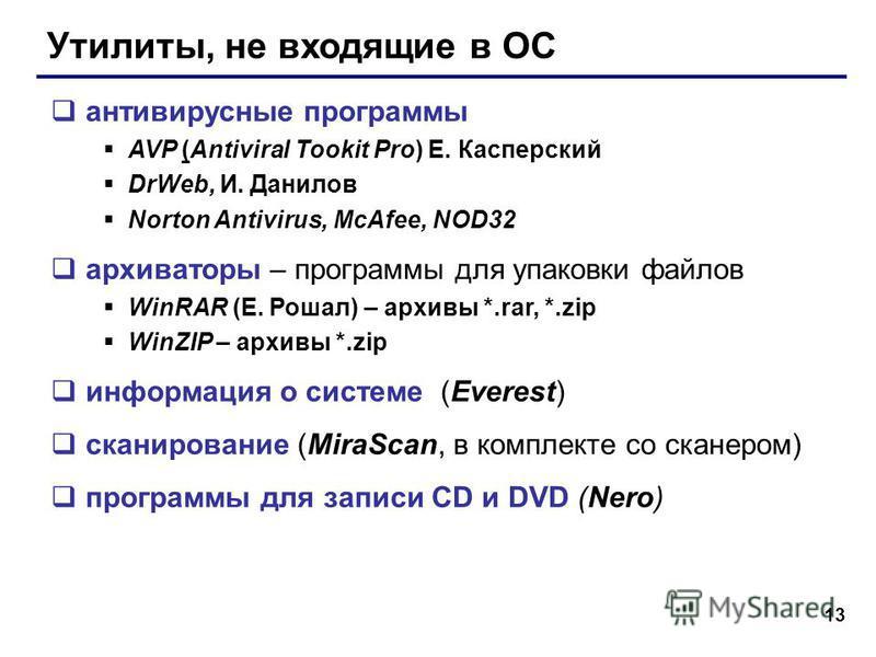 13 Утилиты, не входящие в ОС антивирусные программы AVP (Antiviral Tookit Pro) Е. Касперский DrWeb, И. Данилов Norton Antivirus, McAfee, NOD32 архиваторы – программы для упаковки файлов WinRAR (Е. Рошал) – архивы *.rar, *.zip WinZIP – архивы *.zip ин