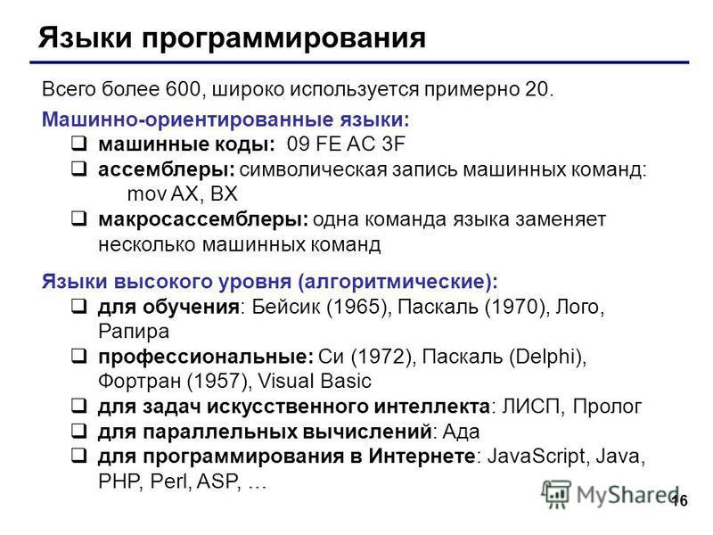 16 Языки программирования Всего более 600, широко используется примерно 20. Машинно-ориентированные языки: машинные коды: 09 FE AC 3F ассемблеры: символическая запись машинных команд: mov AX, BX макроассемблеры: одна команда языка заменяет несколько