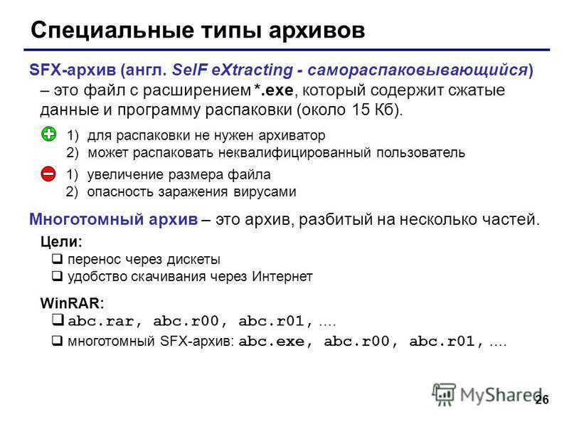 26 Специальные типы архивов SFX-архив (англ. SelF eXtracting - самораспаковывающийся) – это файл с расширением *.exe, который содержит сжатые данные и программу распаковки (около 15 Кб). Многотомный архив – это архив, разбитый на несколько частей. Це