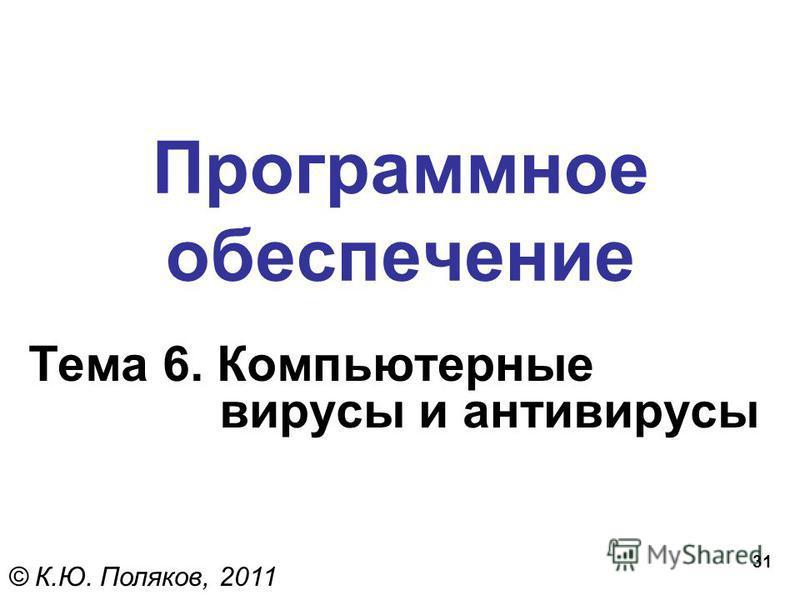 31 Программное обеспечение Тема 6. Компьютерные вирусы и антивирусы © К.Ю. Поляков, 2011