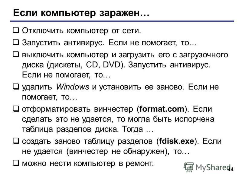 44 Если компьютер заражен… Отключить компьютер от сети. Запустить антивирус. Если не помогает, то… выключить компьютер и загрузить его с загрузочного диска (дискеты, CD, DVD). Запустить антивирус. Если не помогает, то… удалить Windows и установить ее