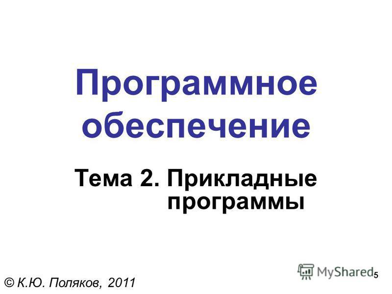 5 Программное обеспечение Тема 2. Прикладные программы © К.Ю. Поляков, 2011