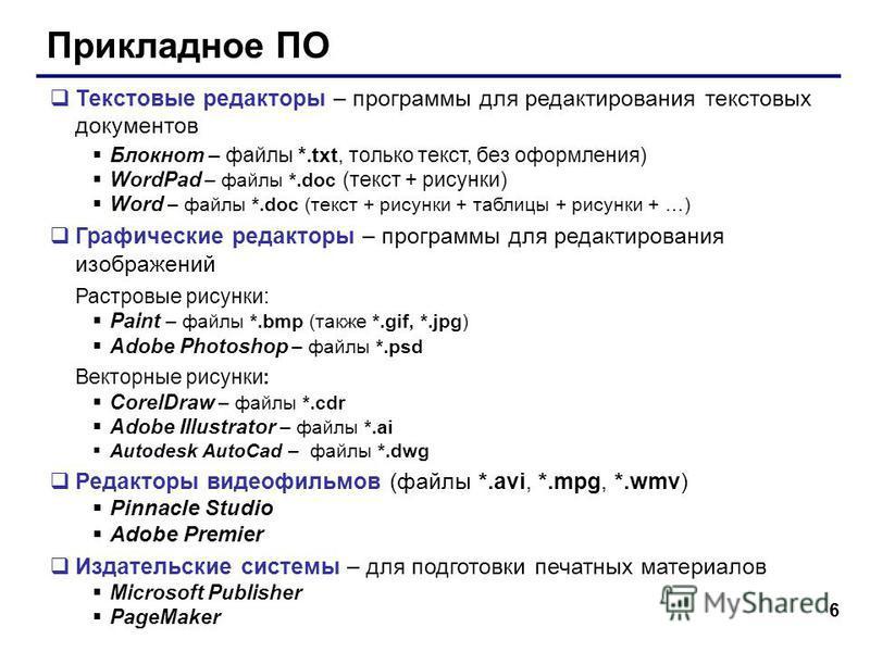 6 Прикладное ПО Текстовые редакторы – программы для редактирования текстовых документов Блокнот – файлы *.txt, только текст, без оформления) WordPad – файлы *.doc (текст + рисунки) Word – файлы *.doc (текст + рисунки + таблицы + рисунки + …) Графичес