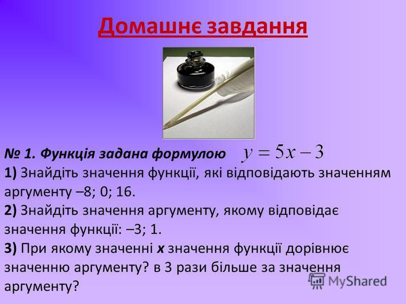 Домашнє завдання 1. Функція задана формулою 1) Знайдіть значення функції, які відповідають значенням аргументу –8; 0; 16. 2) Знайдіть значення аргументу, якому відповідає значення функції: –3; 1. 3) При якому значенні х значення функції дорівнює знач