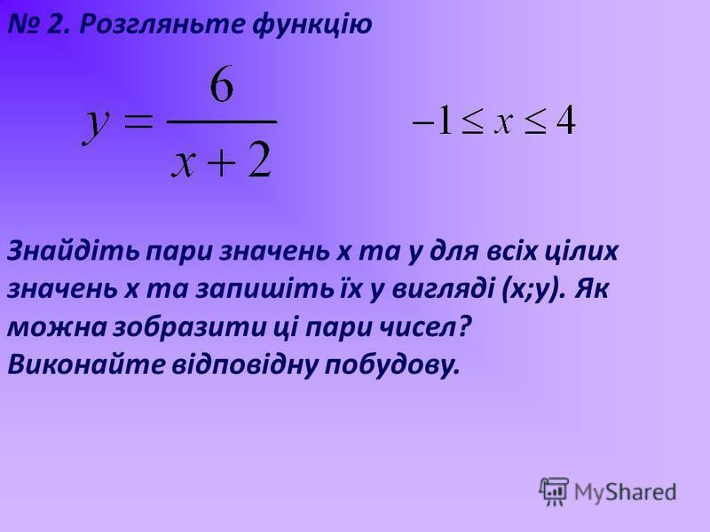 2. Розгляньте функцію Знайдіть пари значень х та у для всіх цілих значень х та запишіть їх у вигляді (х;у). Як можна зобразити ці пари чисел? Виконайте відповідну побудову.