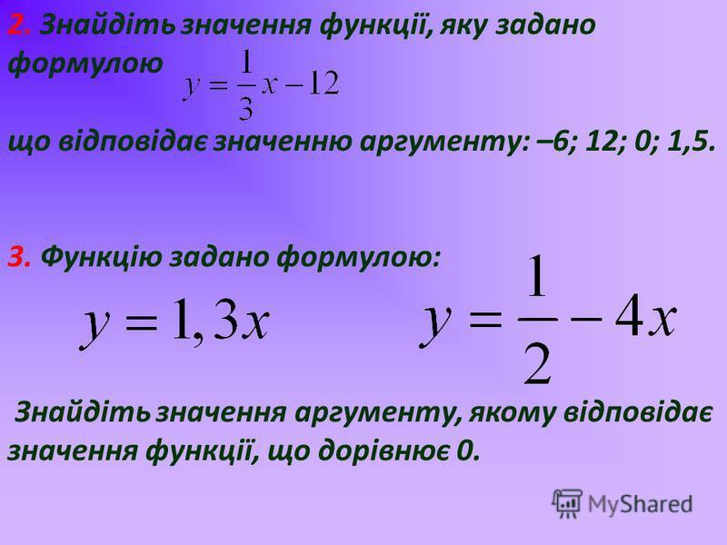 2. Знайдіть значення функції, яку задано формулою що відповідає значенню аргументу: –6; 12; 0; 1,5. 3. Функцію задано формулою: Знайдіть значення аргументу, якому відповідає значення функції, що дорівнює 0.