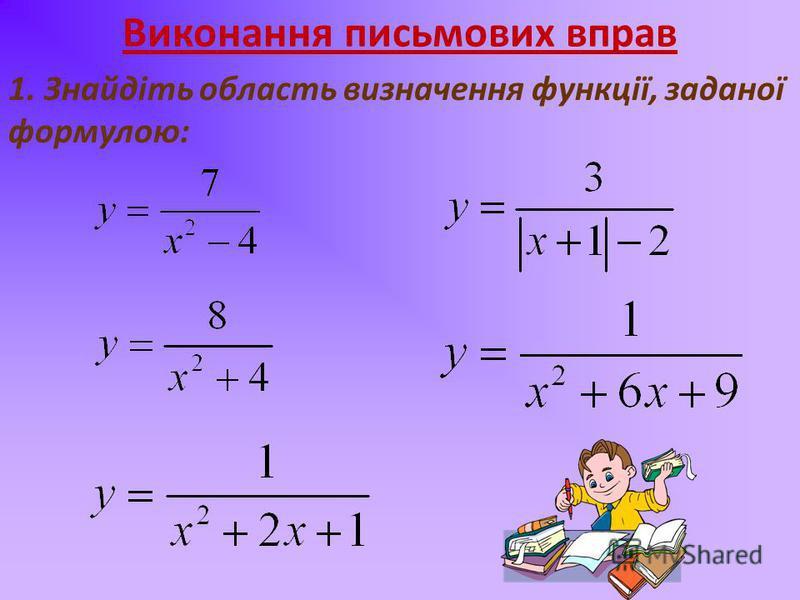Виконання письмових вправ 1. Знайдіть область визначення функції, заданої формулою: