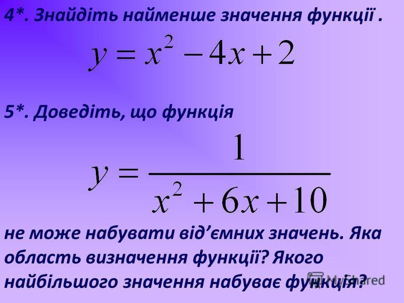 4*. Знайдіть найменше значення функції. 5*. Доведіть, що функція не може набувати відємних значень. Яка область визначення функції? Якого найбільшого значення набуває функція?