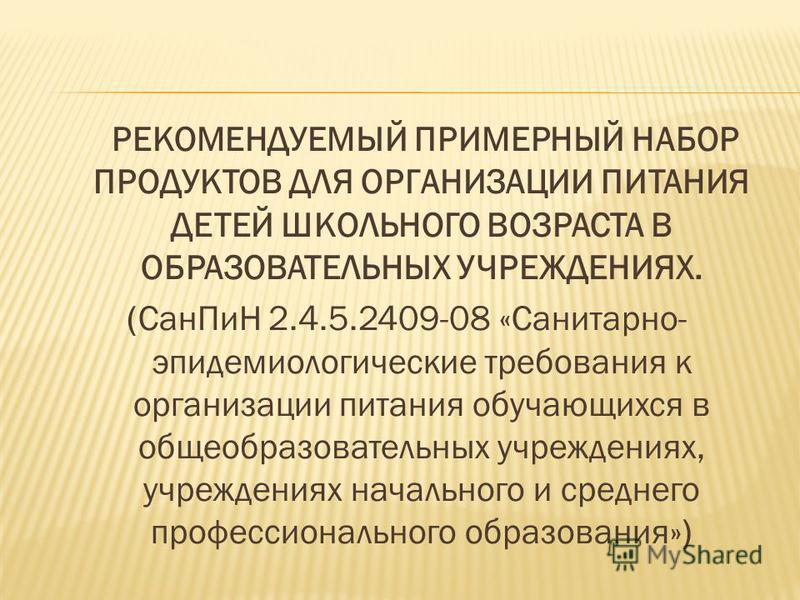 РЕКОМЕНДУЕМЫЙ ПРИМЕРНЫЙ НАБОР ПРОДУКТОВ ДЛЯ ОРГАНИЗАЦИИ ПИТАНИЯ ДЕТЕЙ ШКОЛЬНОГО ВОЗРАСТА В ОБРАЗОВАТЕЛЬНЫХ УЧРЕЖДЕНИЯХ. (Сан ПиН 2.4.5.2409-08 «Санитарно- эпидемиологические требования к организации питания обучающихся в общеобразовательных учреждени