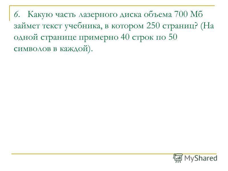 6. Какую часть лазерного диска объема 700 Мб займет текст учебника, в котором 250 страниц? (На одной странице примерно 40 строк по 50 символов в каждой).