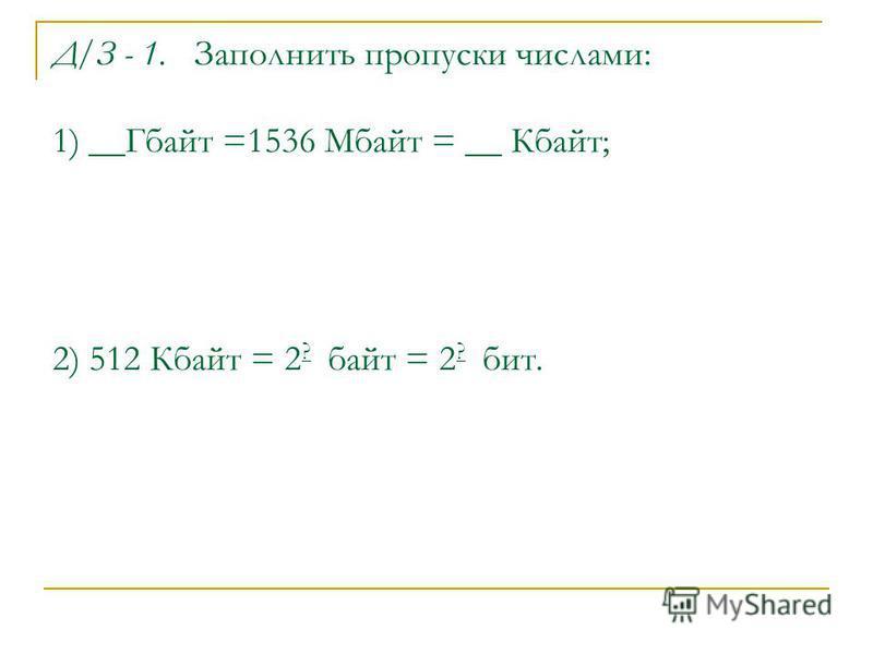 Д/З - 1. Заполнить пропуски числами: 1) __Гбайт =1536 Мбайт = __ Кбайт; 2) 512 Кбайт = 2 ? байт = 2 ? бит.