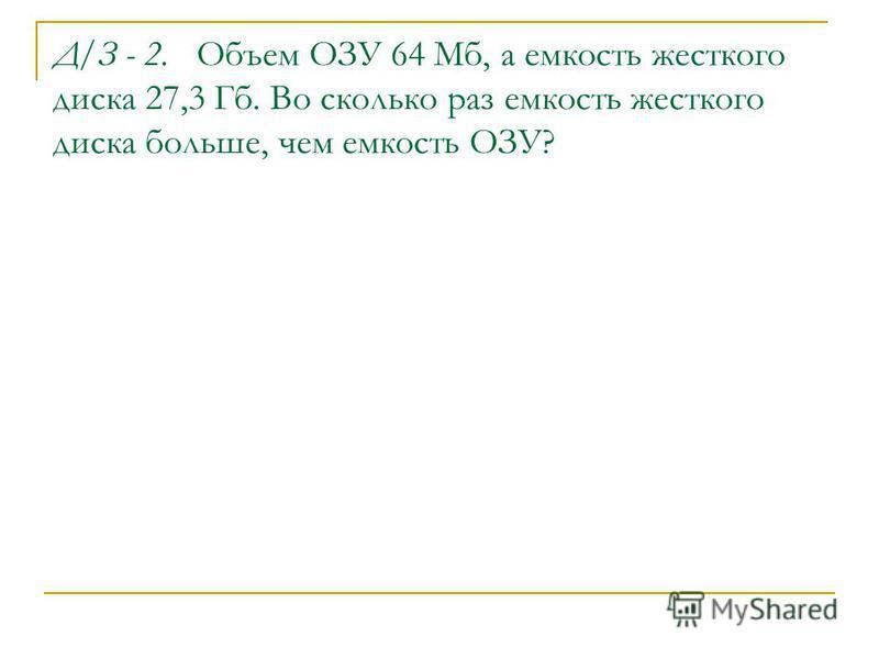 Д/З - 2. Объем ОЗУ 64 Мб, а емкость жесткого диска 27,3 Гб. Во сколько раз емкость жесткого диска больше, чем емкость ОЗУ?