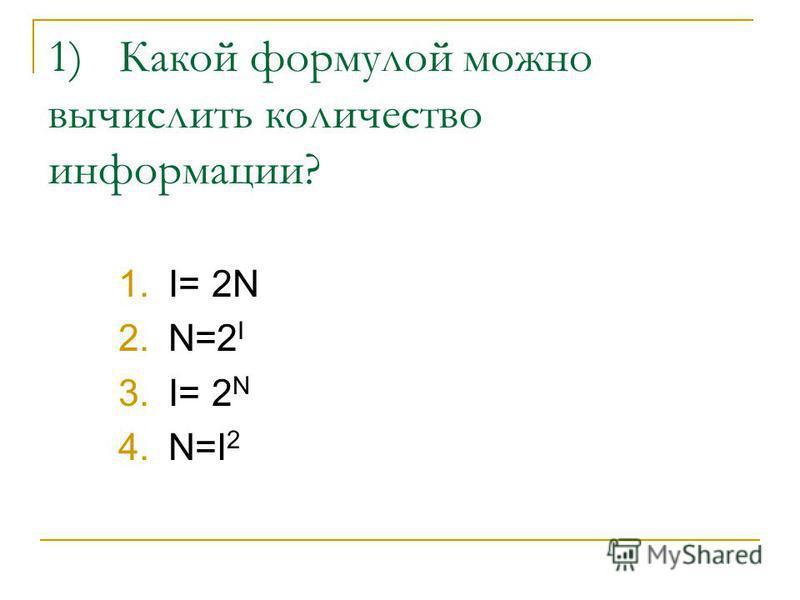 1) Какой формулой можно вычислить количество информации? 1.I= 2N 2.N=2 I 3.I= 2 N 4.N=I 2