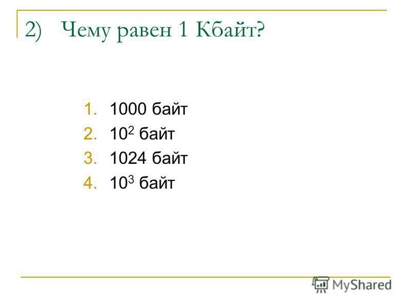 2) Чему равен 1 Кбайт? 1.1000 байт 2.10 2 байт 3.1024 байт 4.10 3 байт