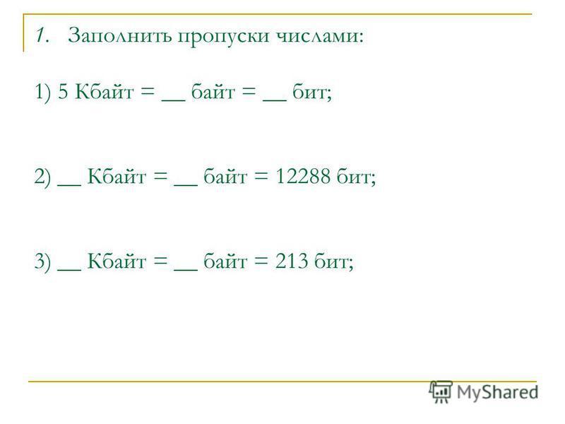 1. Заполнить пропуски числами: 1) 5 Кбайт = __ байт = __ бит; 2) __ Кбайт = __ байт = 12288 бит; 3) __ Кбайт = __ байт = 213 бит;