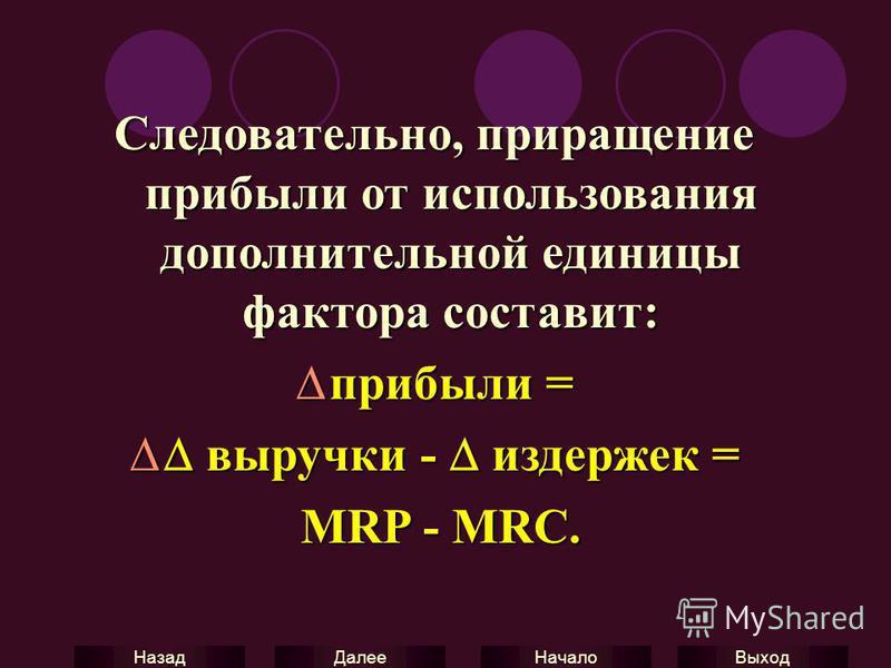 Выход Начало Далее Назад Следовательно, приращение прибыли от использования дополнительной единицы фактора составит: прибыли = прибыли = выручки - издержек = выручки - издержек = MRP - MRC. MRP - MRC.