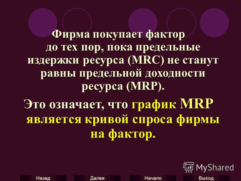 Выход Начало Далее Назад Фирма покупает фактор до тех пор, пока предельные издержки ресурса (MRC) не станут равны предельной доходности ресурса (MRP). Это означает, что график MRP является кривой спроса фирмы на фактор.