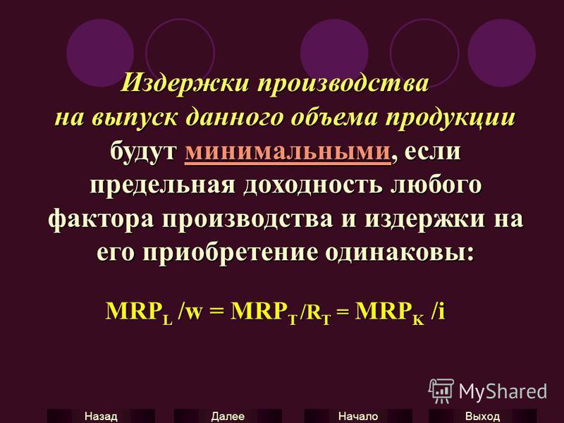 Выход Начало Далее Назад Издержки производства на выпуск данного объема продукции будут минимальными, если предельная доходность любого фактора производства и издержки на его приобретение одинаковы: MRP L /w = MRP T /R T = MRP K /i