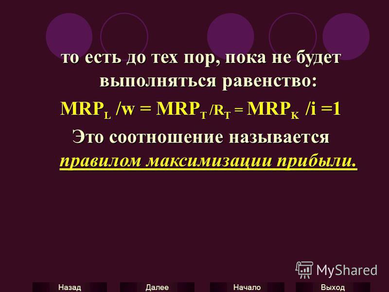 Выход Начало Далее Назад то есть до тех пор, пока не будет выполняться равенство: MRP L /w = MRP T /R T = MRP K /i =1 Это соотношение называется правилом максимизации прибыли.