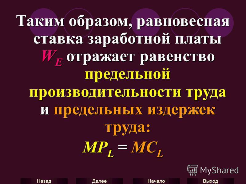 Выход Начало Далее Назад Таким образом, равновесная ставка заработной платы W E отражает равенство предельной производительности труда и предельных издержек труда: MP L = MC L
