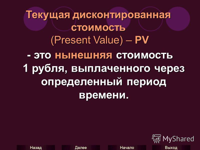 Выход Начало Далее Назад Текущая дисконтированная стоимость (Present Value) – PV - это нынешняя стоимость 1 рубля, выплаченного через определенный период времени.