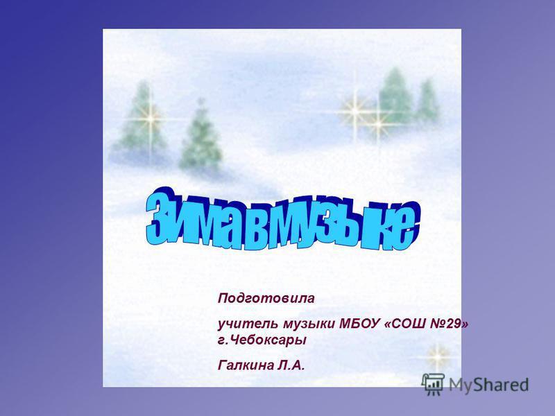 Подготовила учитель музыки МБОУ «СОШ 29» г.Чебоксары Галкина Л.А.