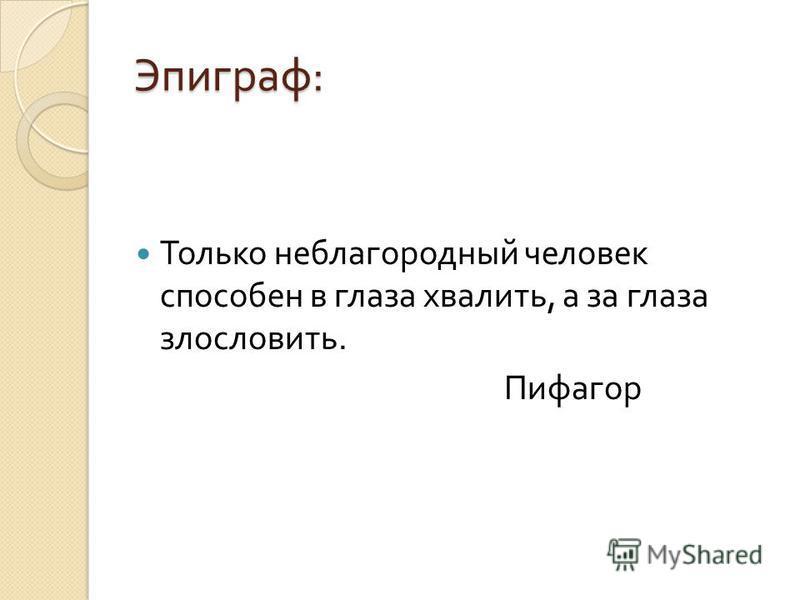 Эпиграф : Только неблагородный человек способен в глаза хвалить, а за глаза злословить. Пифагор