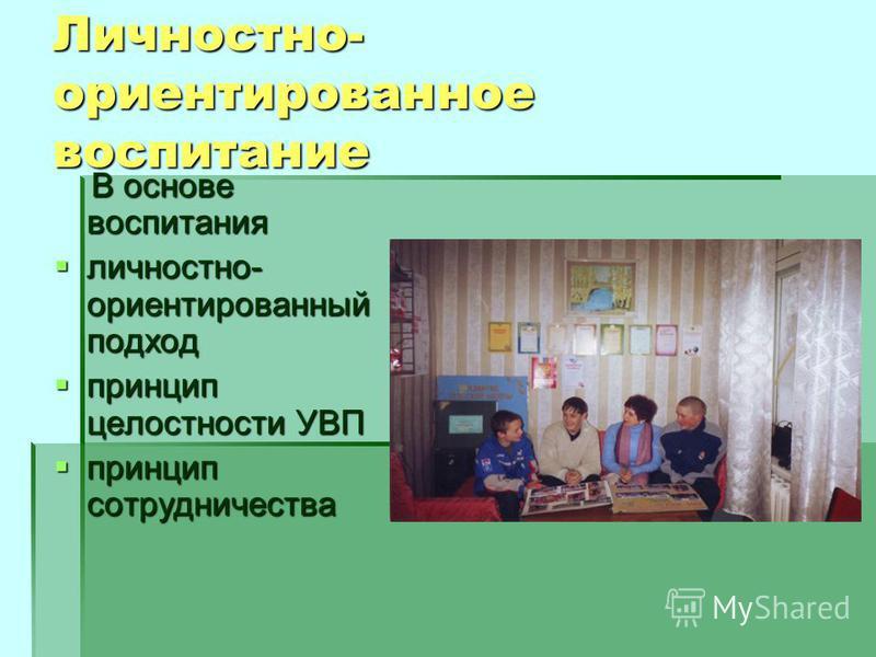 Личностно- ориентированное воспитание В основе воспитания В основе воспитания личностно- ориентированный подход личностно- ориентированный подход принцип целостности УВП принцип целостности УВП принцип сотрудничества принцип сотрудничества
