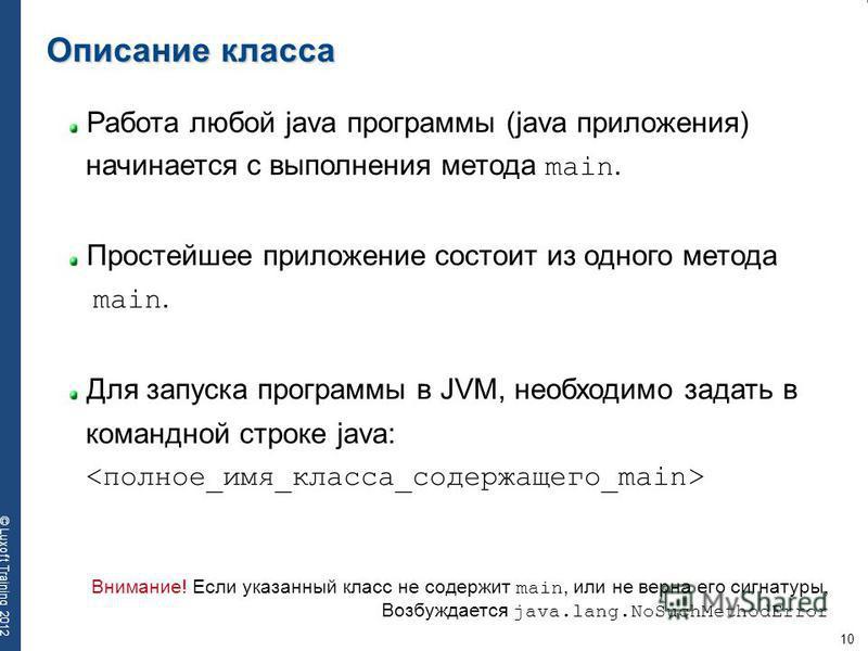 10 © Luxoft Training 2012 Работа любой java программы (java приложения) начинается с выполнения метода main. Простейшее приложение состоит из одного метода main. Для запуска программы в JVM, необходимо задать в командной строке java: Описание класса