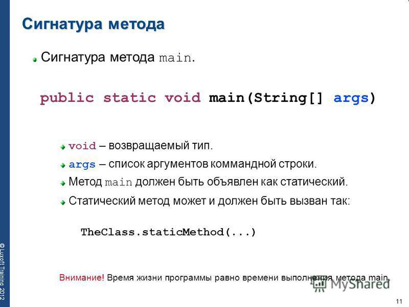 11 © Luxoft Training 2012 Сигнатура метода main. Сигнатура метода public static void main(String[] args) void – возвращаемый тип. args – список аргументов командной строки. Метод main должен быть объявлен как статический. Статический метод может и до