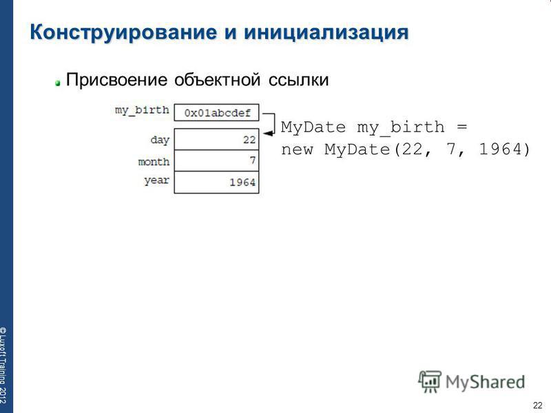 22 © Luxoft Training 2012 Конструирование и инициализация Присвоение объектной ссылки MyDate my_birth = new MyDate(22, 7, 1964)