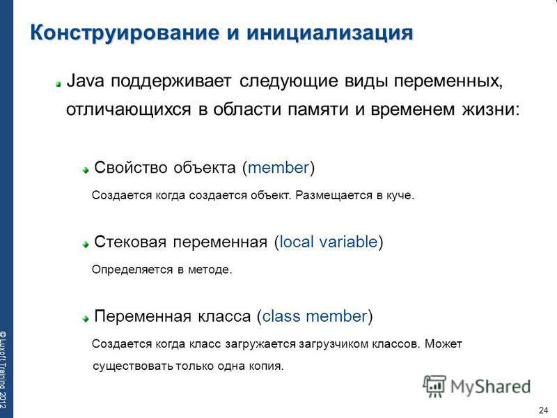 24 © Luxoft Training 2012 Конструирование и инициализация Java поддерживает следующие виды переменных, отличающихся в области памяти и временем жизни: Свойство объекта (member) Создается когда создается объект. Размещается в куче. Cтековая переменная