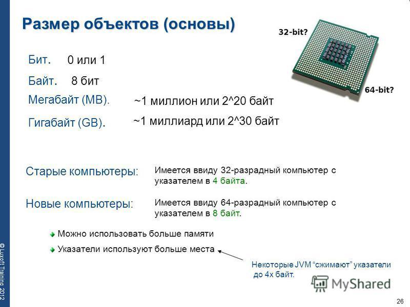 26 © Luxoft Training 2012 Размер объектов (основы) Бит. 0 или 1 Байт. 8 бит Мегабайт (MB). ~1 миллион или 2^20 байт Гигабайт (GB). ~1 миллиард или 2^30 байт Старые компьютеры: Имеется ввиду 32-разрадный компьютер с указателем в 4 байта. Новые компьют
