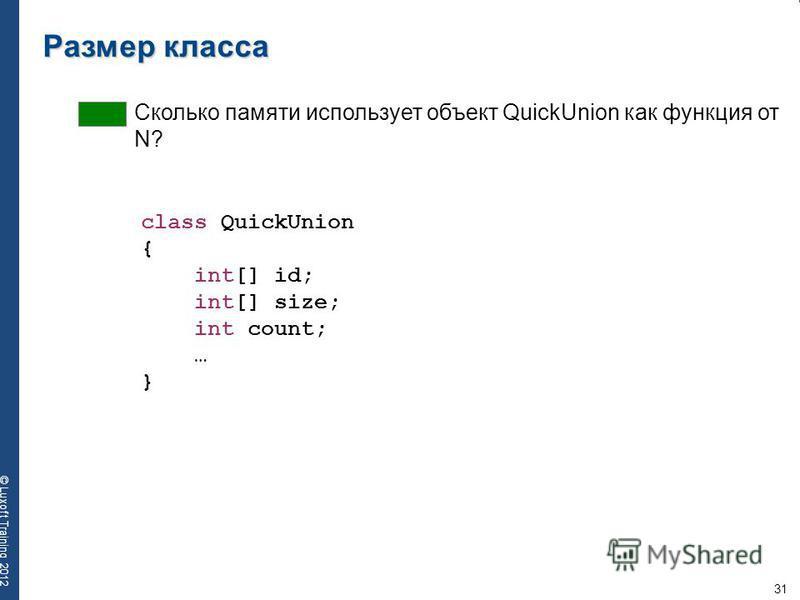 31 © Luxoft Training 2012 Размер класса Сколько памяти использует объект QuickUnion как функция от N? class QuickUnion { int[] id; int[] size; int count; … }