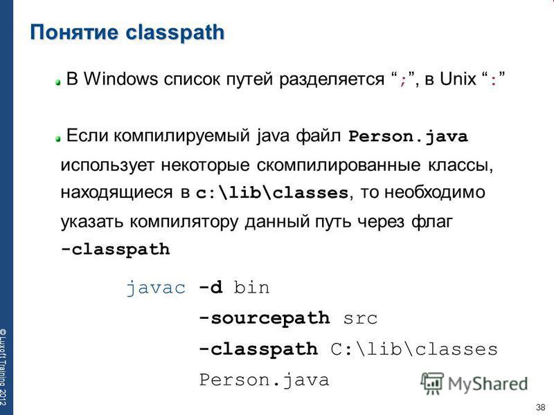 38 © Luxoft Training 2012 Понятие classpath В Windows список путей разделяется ;, в Unix : Если компилируемый java файл Person.java использует некоторые скомпилированные классы, находящиеся в c:\lib\classes, то необходимо указать компилятору данный п