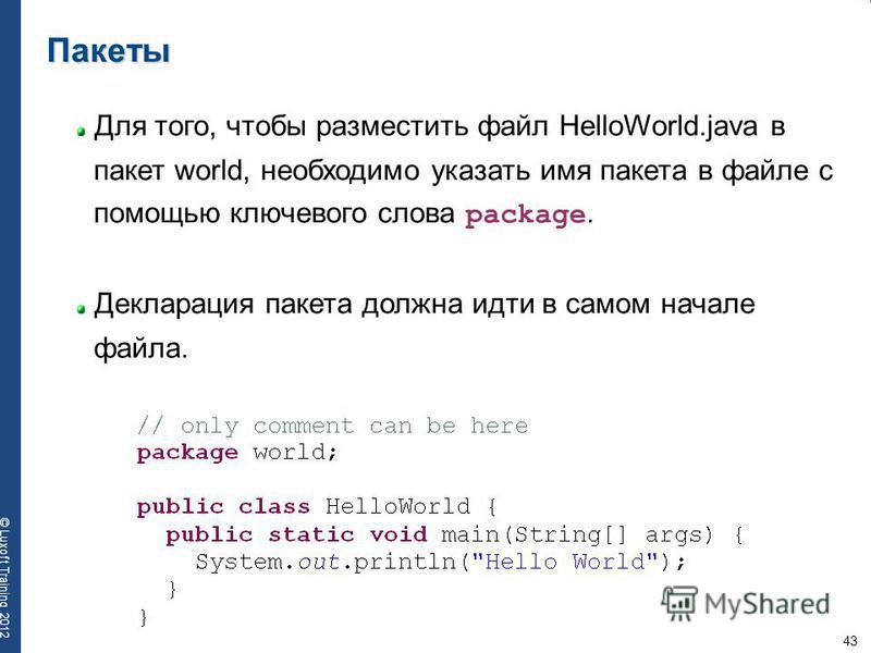 43 © Luxoft Training 2012 Пакеты Для того, чтобы разместить файл HelloWorld.java в пакет world, необходимо указать имя пакета в файле с помощью ключевого слова package. Декларация пакета должна идти в самом начале файла.
