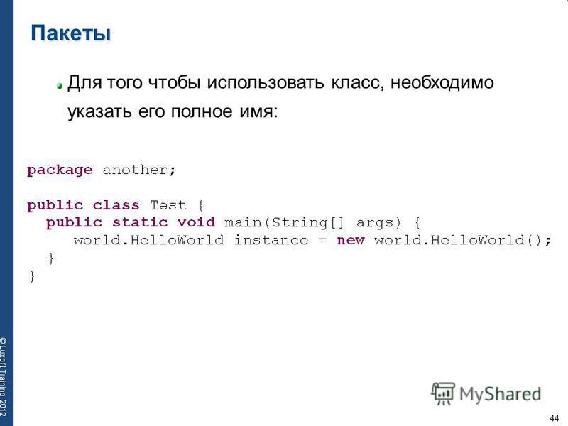 44 © Luxoft Training 2012 Пакеты Для того чтобы использовать класс, необходимо указать его полное имя: