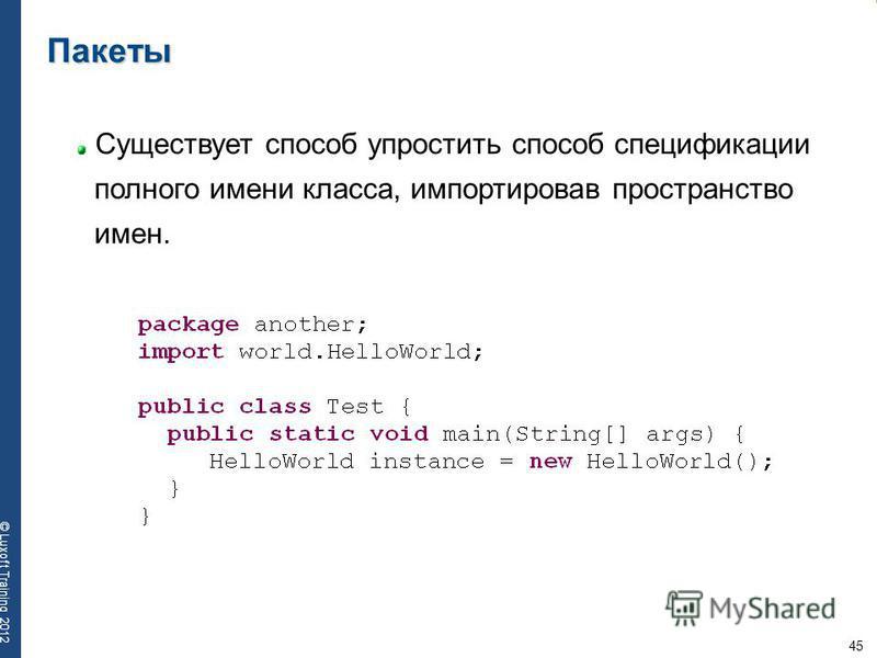45 © Luxoft Training 2012 Пакеты Существует способ упростить способ спецификации полного имени класса, импортировав пространство имен.